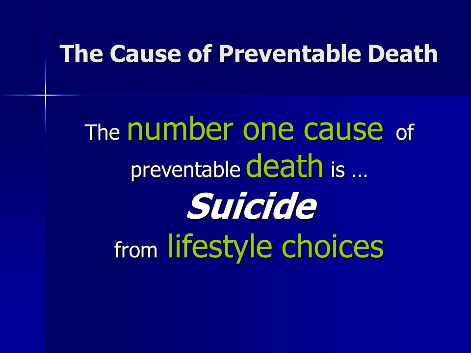 The number one cause of preventable death is … Suicide from lifestyle choices The Cause of Preventable Death