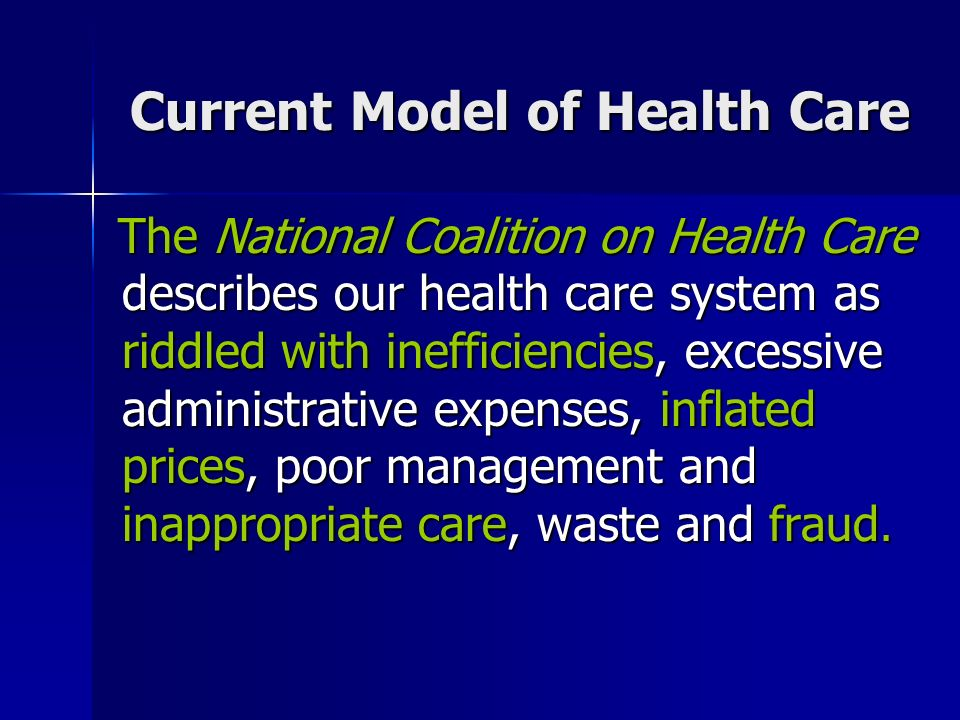 The National Coalition on Health Care describes our health care system as riddled with inefficiencies, excessive administrative expenses, inflated prices, poor management and inappropriate care, waste and fraud.