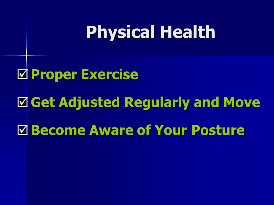 Physical Health Proper Exercise Proper Exercise Get Adjusted Regularly and Move Get Adjusted Regularly and Move Become Aware of Your Posture Become Aware of Your Posture