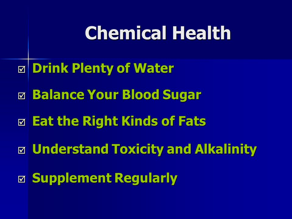 Chemical Health Drink Plenty of Water Drink Plenty of Water Balance Your Blood Sugar Balance Your Blood Sugar Eat the Right Kinds of Fats Eat the Right Kinds of Fats Understand Toxicity and Alkalinity Understand Toxicity and Alkalinity Supplement Regularly Supplement Regularly