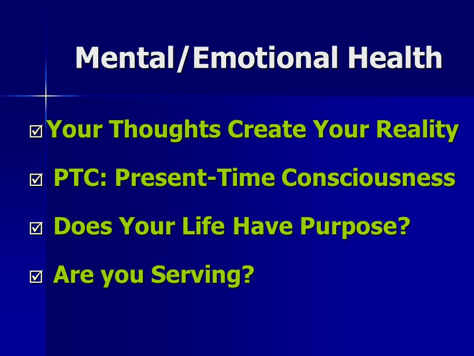Mental/Emotional Health Your Thoughts Create Your Reality Your Thoughts Create Your Reality PTC: Present-Time Consciousness PTC: Present-Time Consciousness Does Your Life Have Purpose.