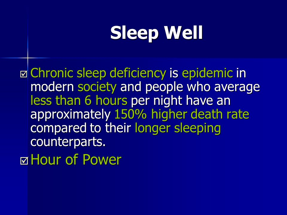 Sleep Well Chronic sleep deficiency is epidemic in modern society and people who average less than 6 hours per night have an approximately 150% higher death rate compared to their longer sleeping counterparts.