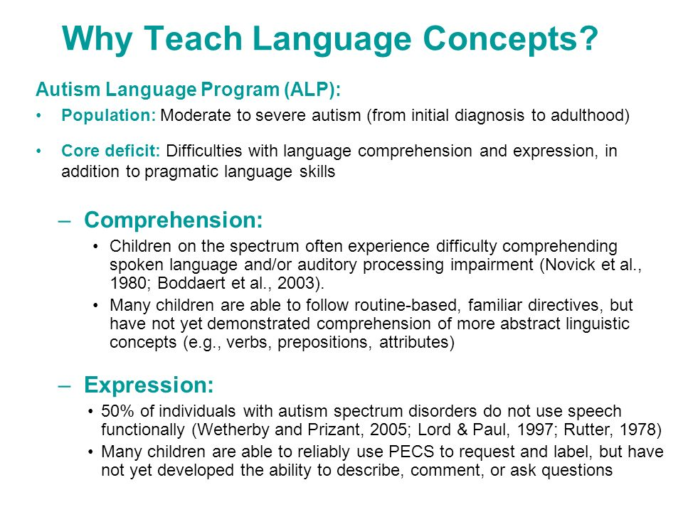 Why Teach Language Concepts? Autism Language Program (ALP): Population: Moderate to severe autism (from initial diagnosis to adulthood) Core deficit: