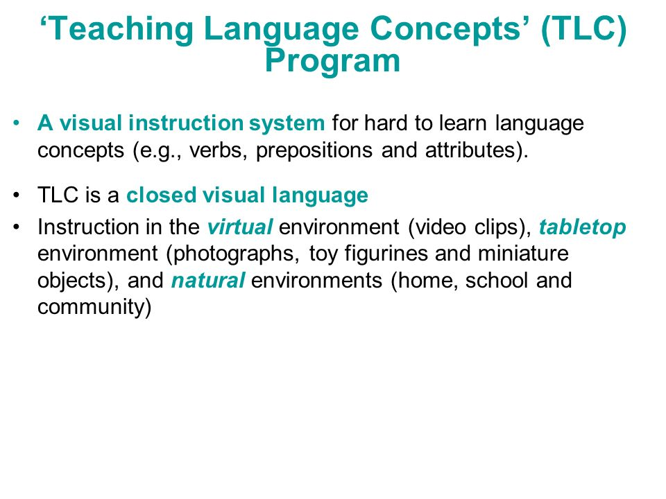 Teaching Language Concepts (TLC) Program A visual instruction system for hard to learn language concepts (e.g., verbs, prepositions and attributes). T