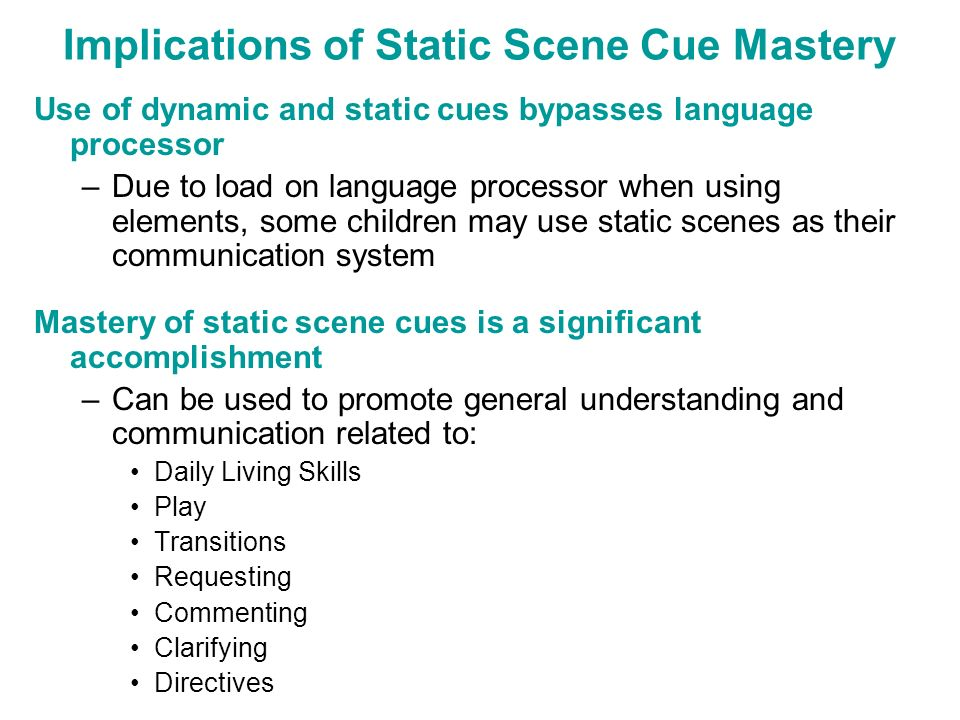 Implications of Static Scene Cue Mastery Use of dynamic and static cues bypasses language processor –Due to load on language processor when using elem