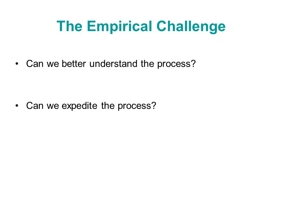 The Empirical Challenge Can we better understand the process? Can we expedite the process?