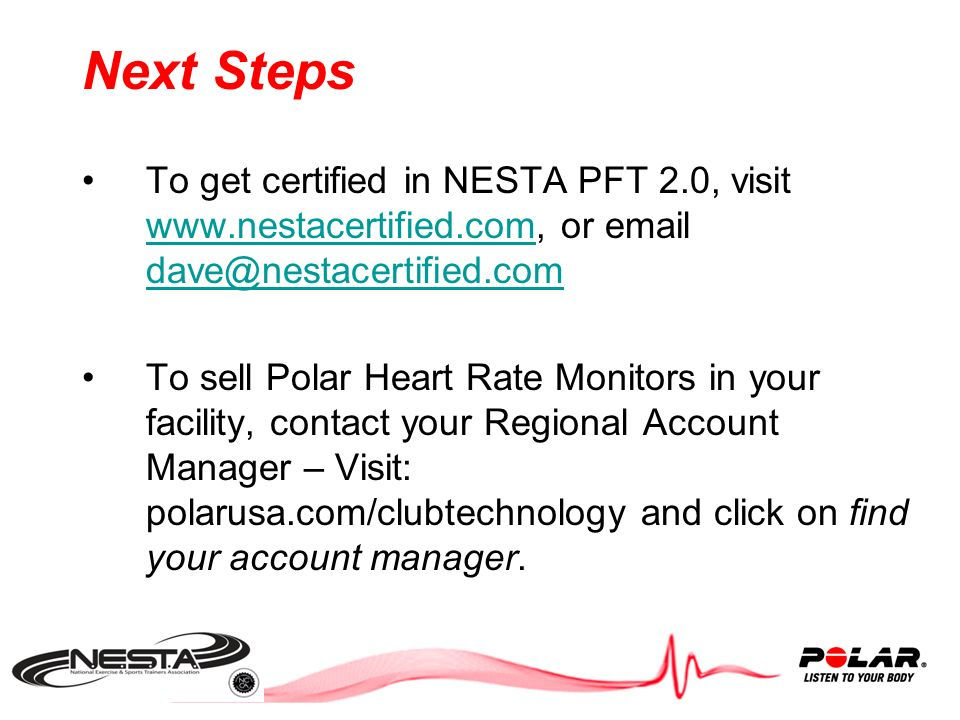 Next Steps Once Trainers are armed with: Heart Rate Knowledge and NESTA PFT 2.0 -you can start to implement more fee-based programs to stand out from the competition, drive revenues and results: Polar Cardio Coaching Weight Management Classes Running and Triathlon Groups