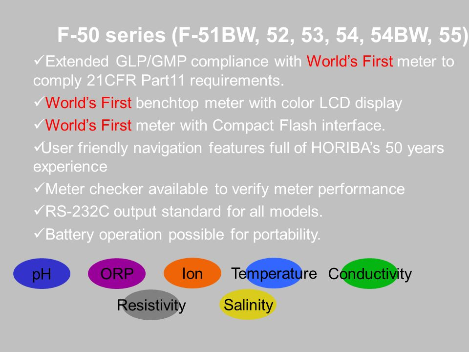 F-50 series (F-51BW, 52, 53, 54, 54BW, 55) Extended GLP/GMP compliance with Worlds First meter to comply 21CFR Part11 requirements. Worlds First bench