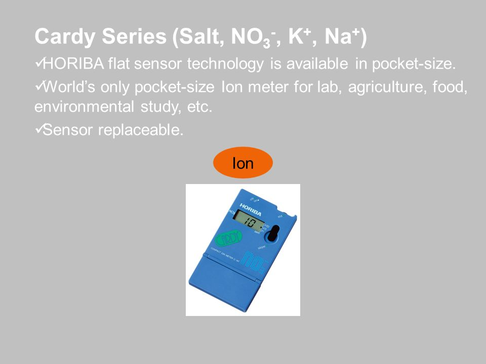 Cardy Series (Salt, NO 3 -, K +, Na + ) HORIBA flat sensor technology is available in pocket-size. Worlds only pocket-size Ion meter for lab, agricult