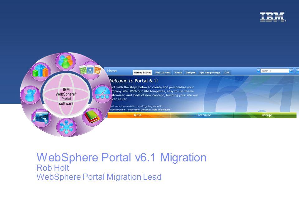 © 2008 IBM WebSphere Portal v6.1 Migration Rob Holt WebSphere Portal Migration Lead