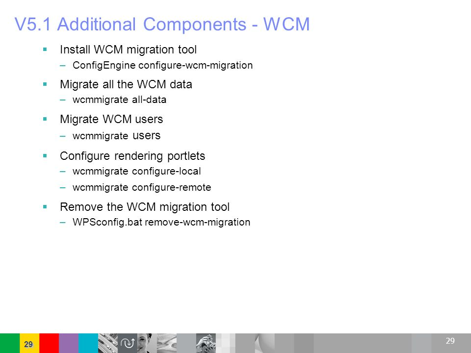 29 V5.1 Additional Components - WCM Install WCM migration tool – ConfigEngine configure-wcm-migration Migrate all the WCM data – wcmmigrate all-data M