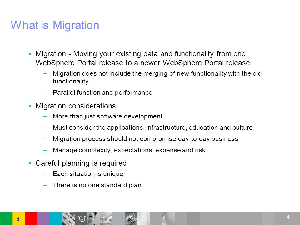 4 4 4 What is Migration Migration - Moving your existing data and functionality from one WebSphere Portal release to a newer WebSphere Portal release.