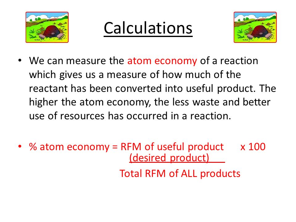 Calculations We can measure the atom economy of a reaction which gives us a measure of how much of the reactant has been converted into useful product