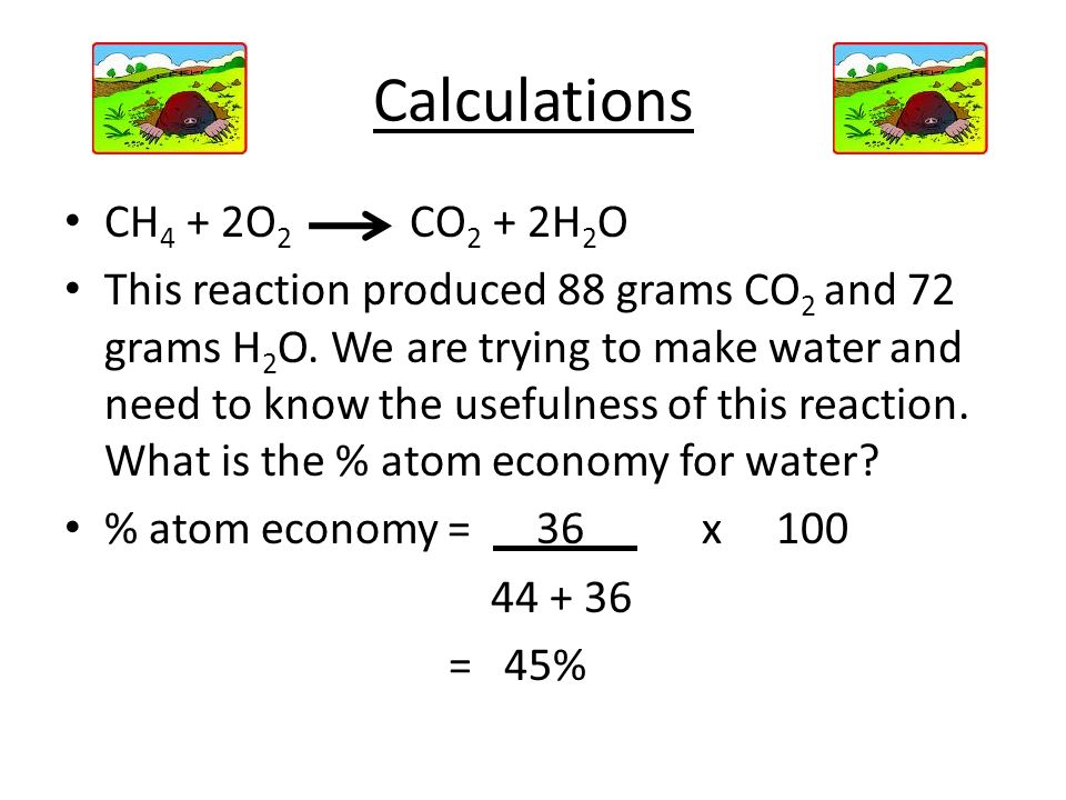 Calculations CH 4 + 2O 2 CO 2 + 2H 2 O This reaction produced 88 grams CO 2 and 72 grams H 2 O. We are trying to make water and need to know the usefu
