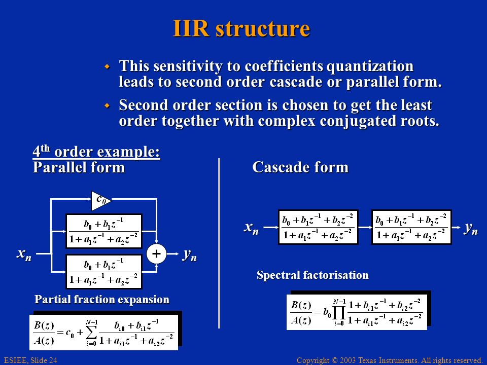 Copyright © 2003 Texas Instruments. All rights reserved. ESIEE, Slide 24 IIR structure This sensitivity to coefficients quantization leads to second o