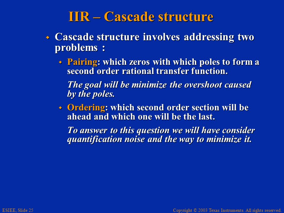 Copyright © 2003 Texas Instruments. All rights reserved. ESIEE, Slide 25 IIR – Cascade structure Cascade structure involves addressing two problems :