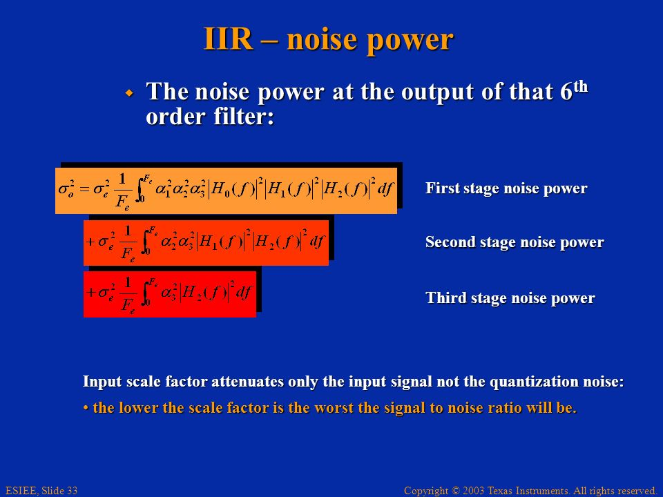 Copyright © 2003 Texas Instruments. All rights reserved. ESIEE, Slide 33 IIR – noise power The noise power at the output of that 6 th order filter: Th