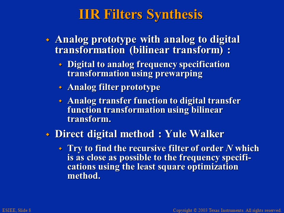 Copyright © 2003 Texas Instruments. All rights reserved. ESIEE, Slide 8 IIR Filters Synthesis Analog prototype with analog to digital transformation (