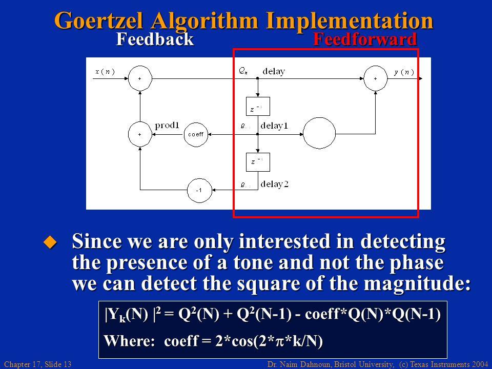 Dr. Naim Dahnoun, Bristol University, (c) Texas Instruments 2004 Chapter 17, Slide 12 Q n = x(n) - Q n-2 + coeff*Q n-1 ; 0 n<N = sum1+ prod1 Goertzel