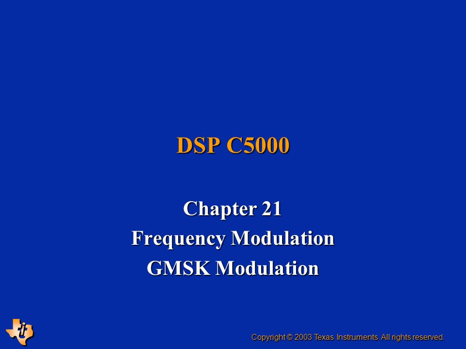 Chapter 21 Frequency Modulation GMSK Modulation DSP C5000 Copyright © 2003 Texas Instruments. All rights reserved.