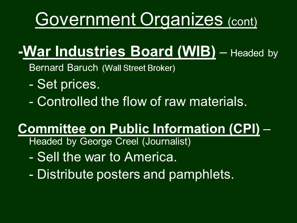 Government Organizes (cont) -War Industries Board (WIB) – Headed by Bernard Baruch (Wall Street Broker) - Set prices.
