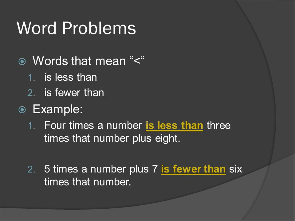 Word Problems Words that mean < 1. is less than 2. is fewer than Example: 1. Four times a number is less than three times that number plus eight. 2. 5