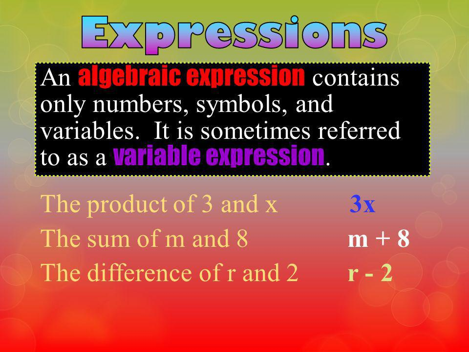 An algebraic expression contains only numbers, symbols, and variables. It is sometimes referred to as a variable expression. The product of 3 and x 3x