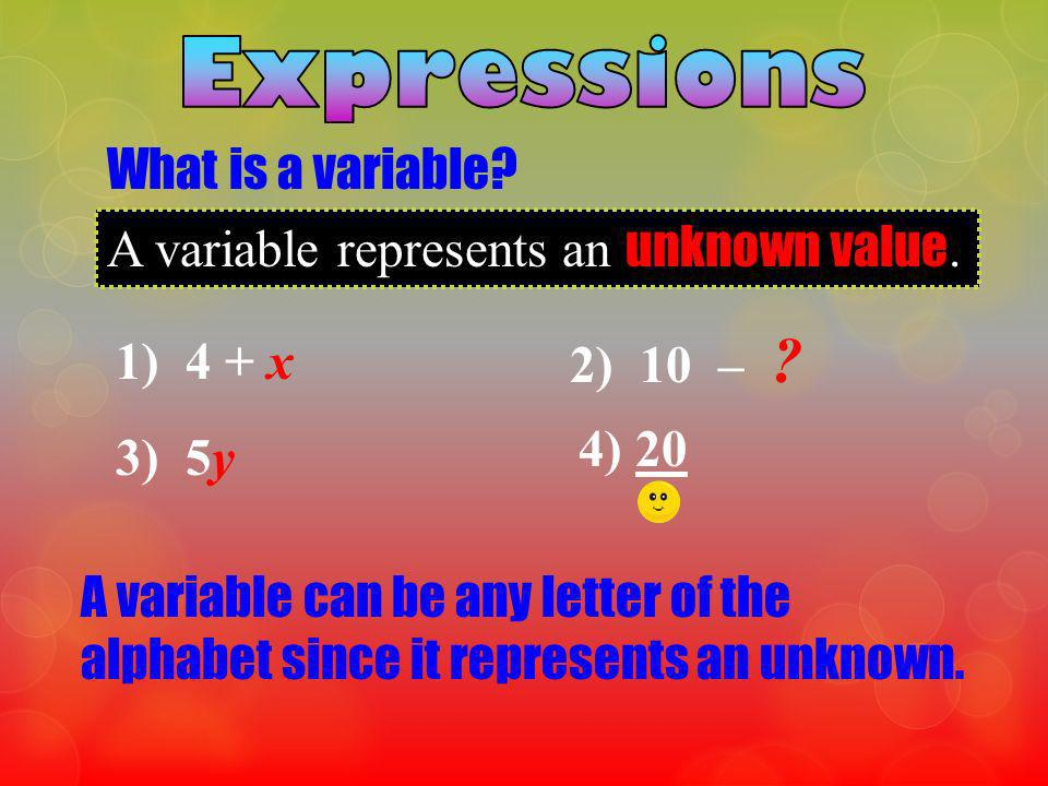 What is a variable? A variable represents an unknown value. 1) 4 + x 2) 10 – ? 3) 5y 4) 20 A variable can be any letter of the alphabet since it repre
