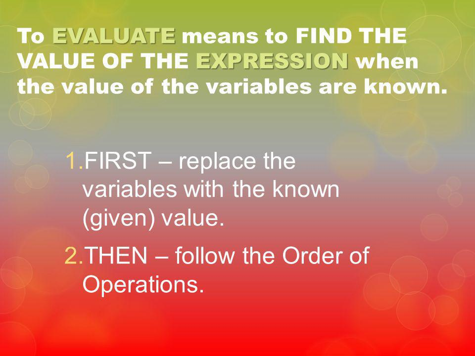 1.FIRST – replace the variables with the known (given) value. 2.THEN – follow the Order of Operations. EVALUATE EXPRESSION To EVALUATE means to FIND T
