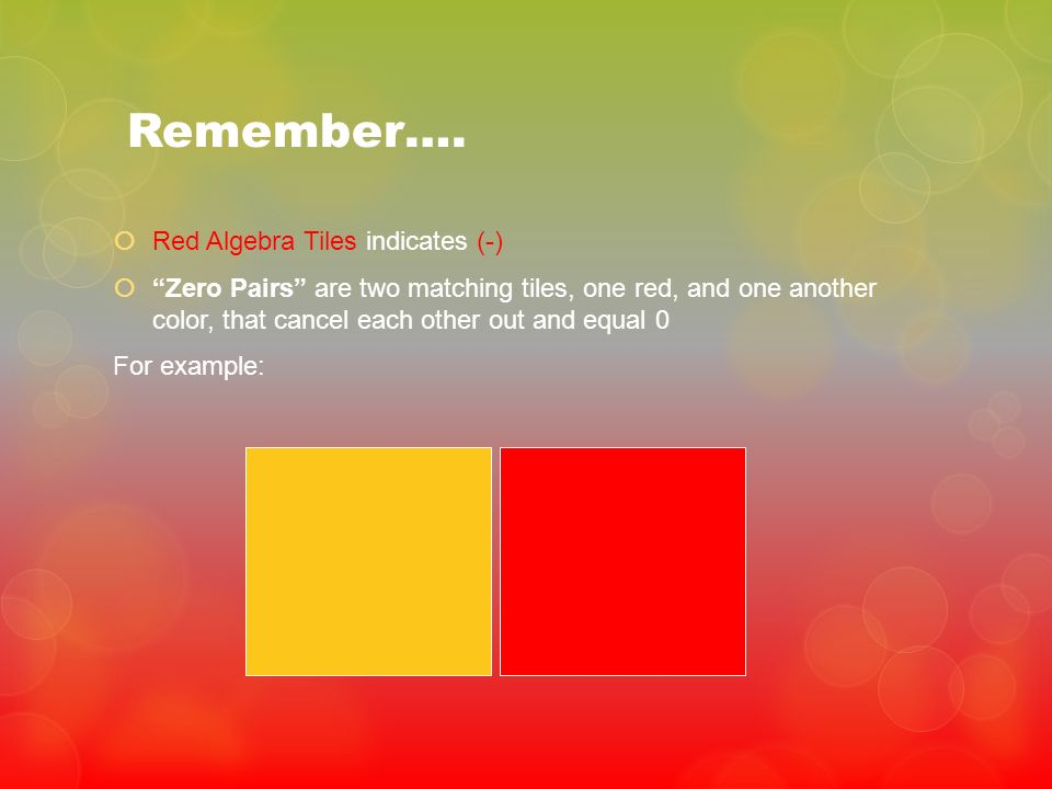 Remember…. Red Algebra Tiles indicates (-) Zero Pairs are two matching tiles, one red, and one another color, that cancel each other out and equal 0 F