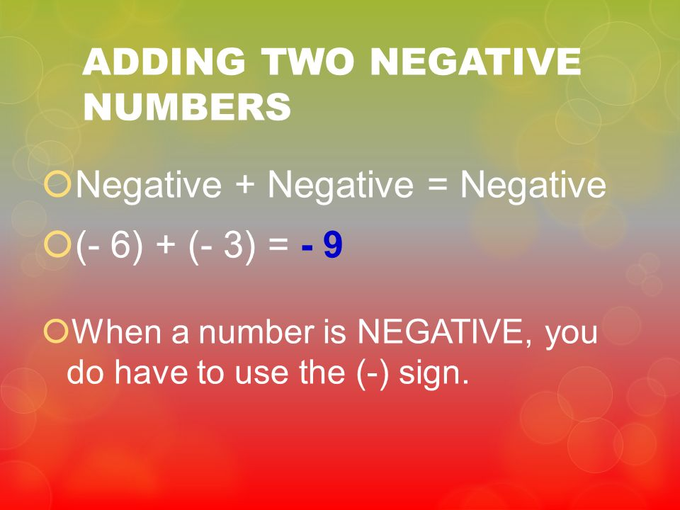 ADDING TWO NEGATIVE NUMBERS Negative + Negative = Negative (- 6) + (- 3) = - 9 When a number is NEGATIVE, you do have to use the (-) sign.
