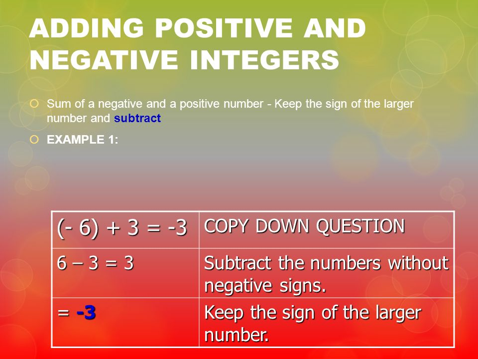 ADDING POSITIVE AND NEGATIVE INTEGERS Sum of a negative and a positive number - Keep the sign of the larger number and subtract EXAMPLE 1: (- 6) + 3 =