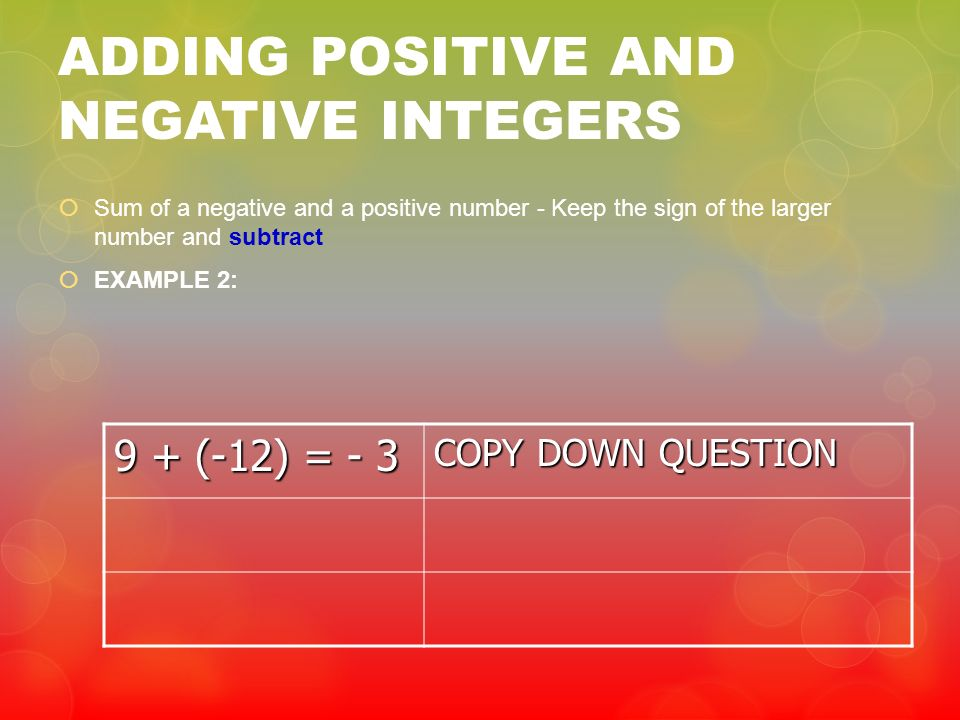 ADDING POSITIVE AND NEGATIVE INTEGERS Sum of a negative and a positive number - Keep the sign of the larger number and subtract EXAMPLE 2: 9 + (-12) =