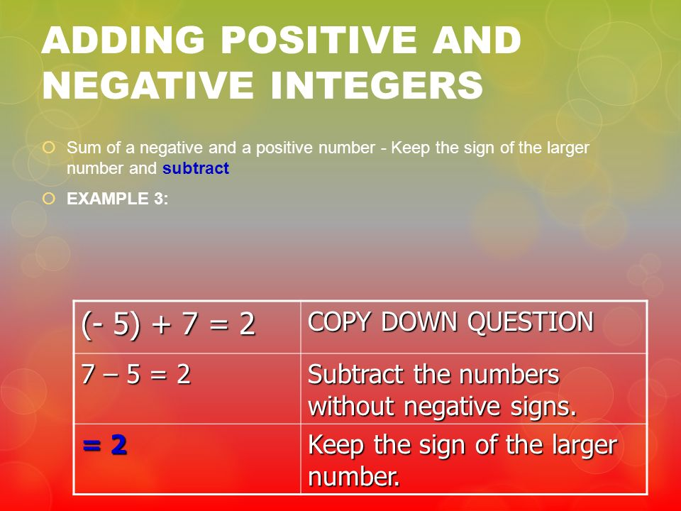 ADDING POSITIVE AND NEGATIVE INTEGERS Sum of a negative and a positive number - Keep the sign of the larger number and subtract EXAMPLE 3: (- 5) + 7 =