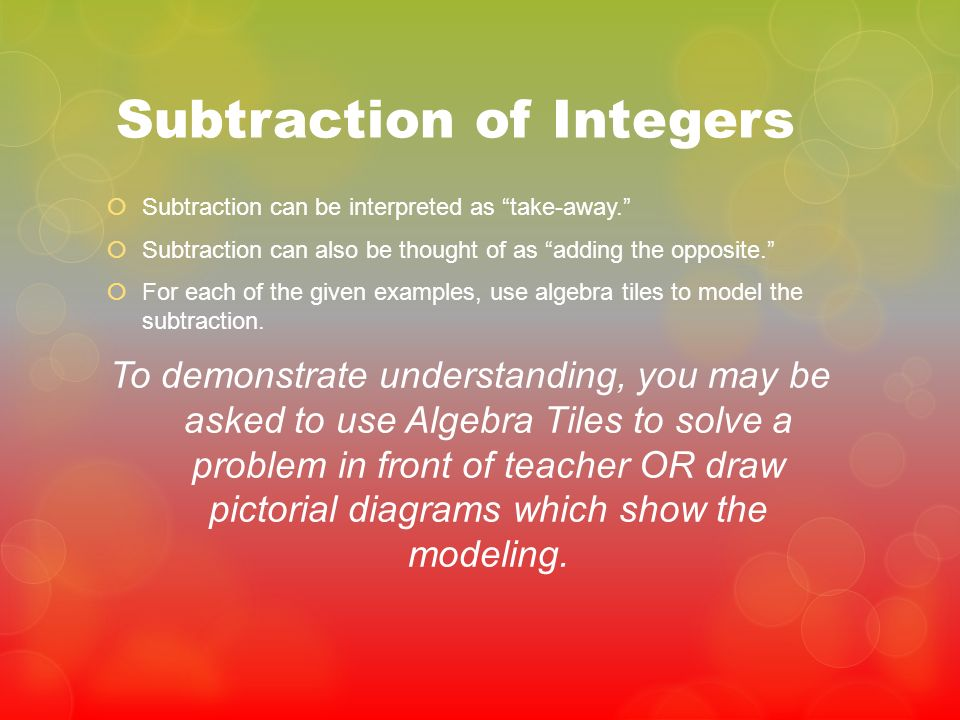Subtraction of Integers Subtraction can be interpreted as take-away. Subtraction can also be thought of as adding the opposite. For each of the given