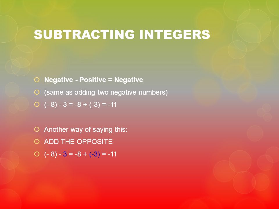 SUBTRACTING INTEGERS Negative - Positive = Negative (same as adding two negative numbers) (- 8) - 3 = -8 + (-3) = -11 Another way of saying this: ADD