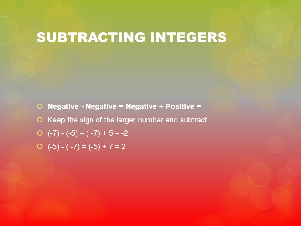SUBTRACTING INTEGERS Negative - Negative = Negative + Positive = Keep the sign of the larger number and subtract (-7) - (-5) = ( -7) + 5 = -2 (-5) - (