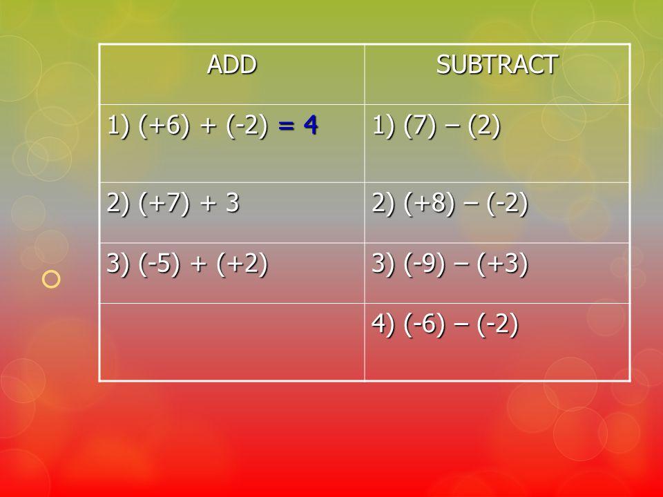 ADDSUBTRACT 1) (+6) + (-2) = 4 1) (7) – (2) 2) (+7) + 3 2) (+8) – (-2) 3) (-5) + (+2) 3) (-9) – (+3) 4) (-6) – (-2)