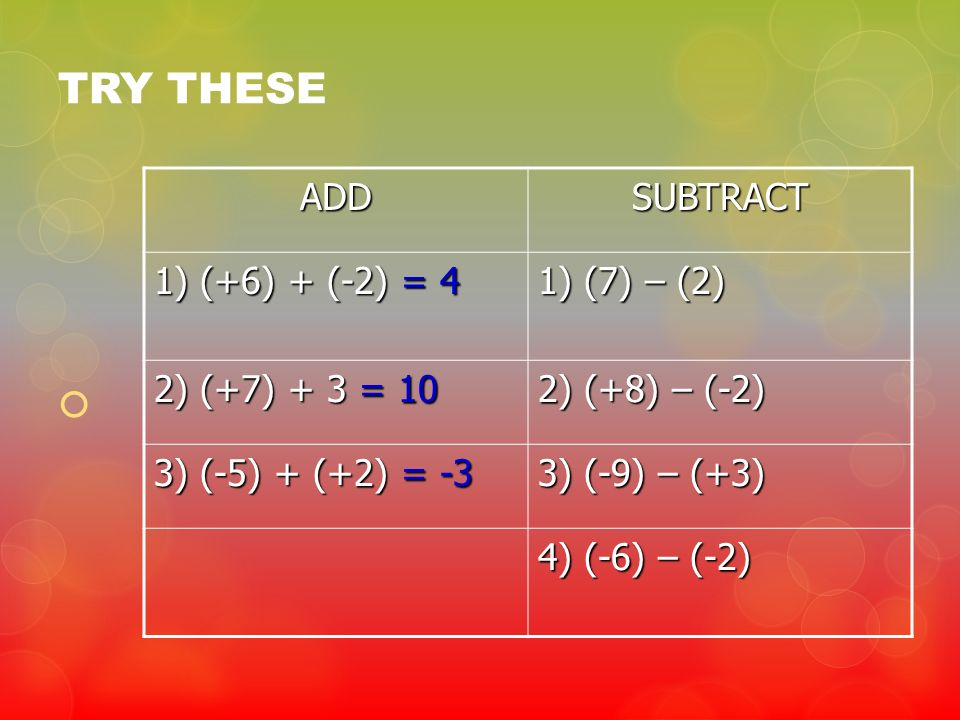 TRY THESE ADDSUBTRACT 1) (+6) + (-2) = 4 1) (7) – (2) 2) (+7) + 3 = 10 2) (+8) – (-2) 3) (-5) + (+2) = -3 3) (-9) – (+3) 4) (-6) – (-2)