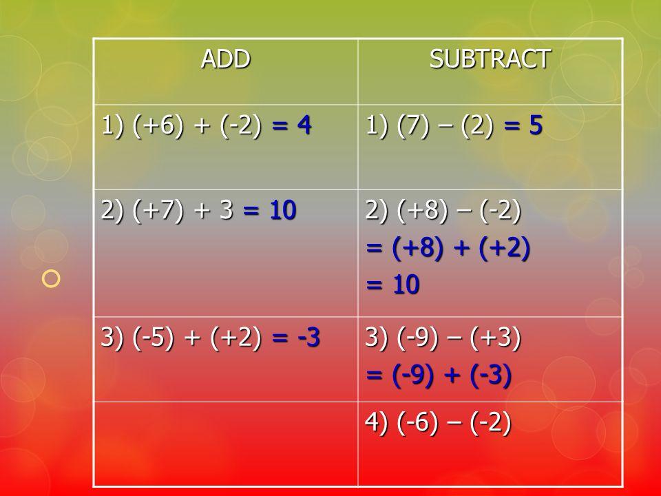 ADDSUBTRACT 1) (+6) + (-2) = 4 1) (7) – (2) = 5 2) (+7) + 3 = 10 2) (+8) – (-2) = (+8) + (+2) = 10 3) (-5) + (+2) = -3 3) (-9) – (+3) = (-9) + (-3) 4)