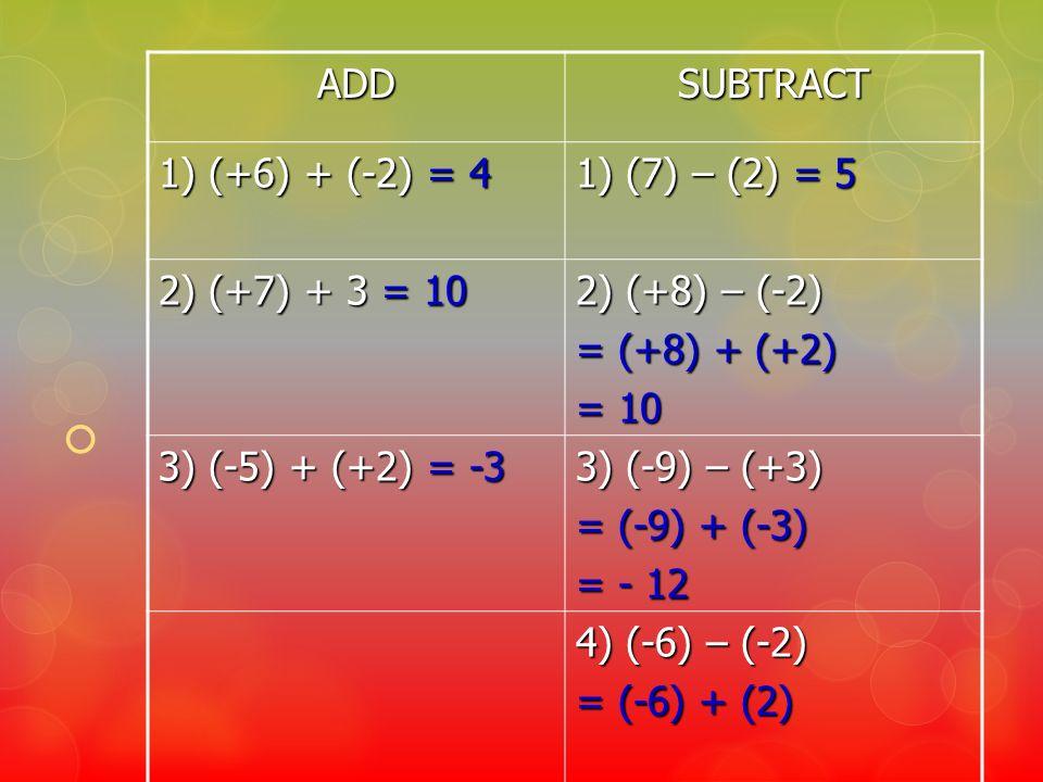 ADDSUBTRACT 1) (+6) + (-2) = 4 1) (7) – (2) = 5 2) (+7) + 3 = 10 2) (+8) – (-2) = (+8) + (+2) = 10 3) (-5) + (+2) = -3 3) (-9) – (+3) = (-9) + (-3) =