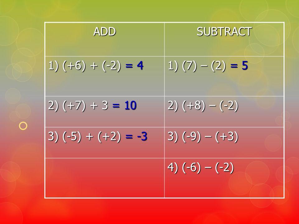 ADDSUBTRACT 1) (+6) + (-2) = 4 1) (7) – (2) = 5 2) (+7) + 3 = 10 2) (+8) – (-2) 3) (-5) + (+2) = -3 3) (-9) – (+3) 4) (-6) – (-2)