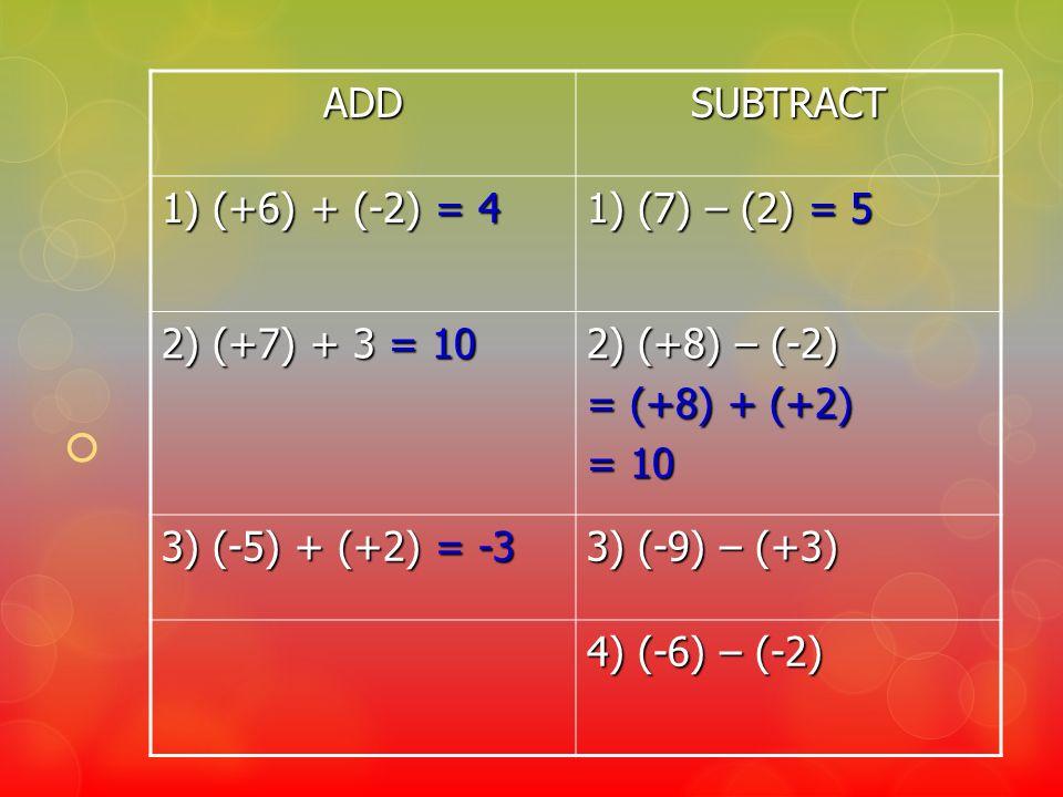 ADDSUBTRACT 1) (+6) + (-2) = 4 1) (7) – (2) = 5 2) (+7) + 3 = 10 2) (+8) – (-2) = (+8) + (+2) = 10 3) (-5) + (+2) = -3 3) (-9) – (+3) 4) (-6) – (-2)