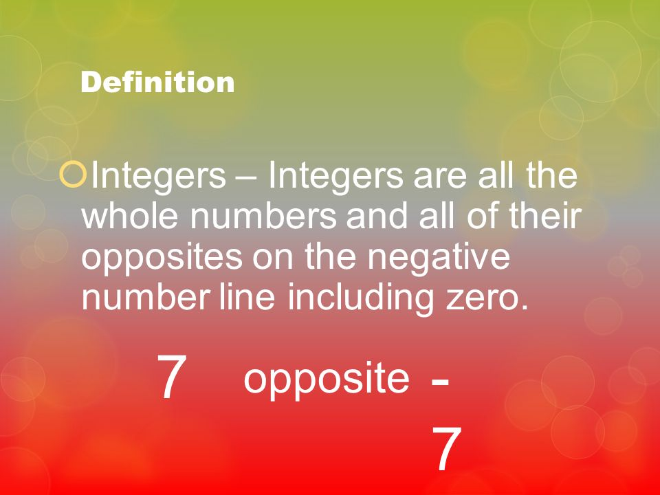 Definition Integers – are all the whole numbers and all of their opposites on the negative number line including zero. 7 opposite -7-7