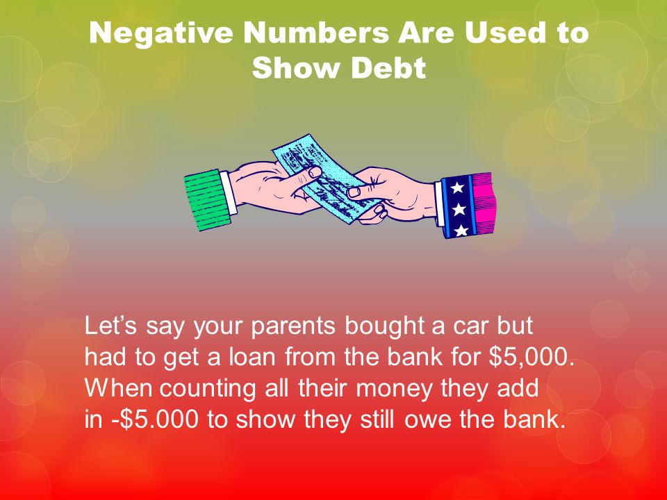 Negative Numbers Are Used to Show Debt Lets say your parents bought a car but had to get a loan from the bank for $5,000. When counting all their mone