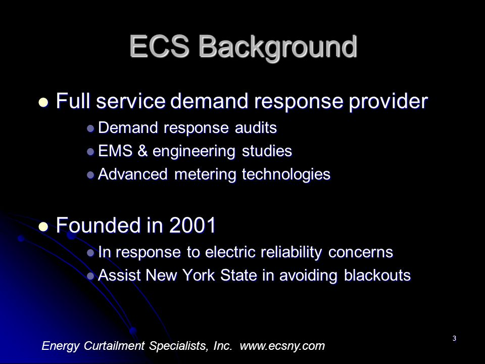 3 ECS Background Full service demand response provider Full service demand response provider Demand response audits Demand response audits EMS & engineering studies EMS & engineering studies Advanced metering technologies Advanced metering technologies Founded in 2001 Founded in 2001 In response to electric reliability concerns In response to electric reliability concerns Assist New York State in avoiding blackouts Assist New York State in avoiding blackouts Energy Curtailment Specialists, Inc.
