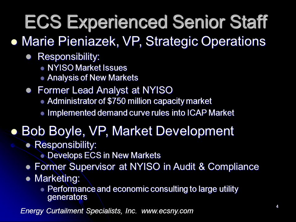4 ECS Experienced Senior Staff Marie Pieniazek, VP, Strategic Operations Marie Pieniazek, VP, Strategic Operations Responsibility: Responsibility: NYISO Market Issues NYISO Market Issues Analysis of New Markets Analysis of New Markets Former Lead Analyst at NYISO Former Lead Analyst at NYISO Administrator of $750 million capacity market Administrator of $750 million capacity market Implemented demand curve rules into ICAP Market Implemented demand curve rules into ICAP Market Bob Boyle, VP, Market Development Bob Boyle, VP, Market Development Responsibility: Responsibility: Develops ECS in New Markets Develops ECS in New Markets Former Supervisor at NYISO in Audit & Compliance Former Supervisor at NYISO in Audit & Compliance Marketing: Marketing: Performance and economic consulting to large utility generators Performance and economic consulting to large utility generators Energy Curtailment Specialists, Inc.
