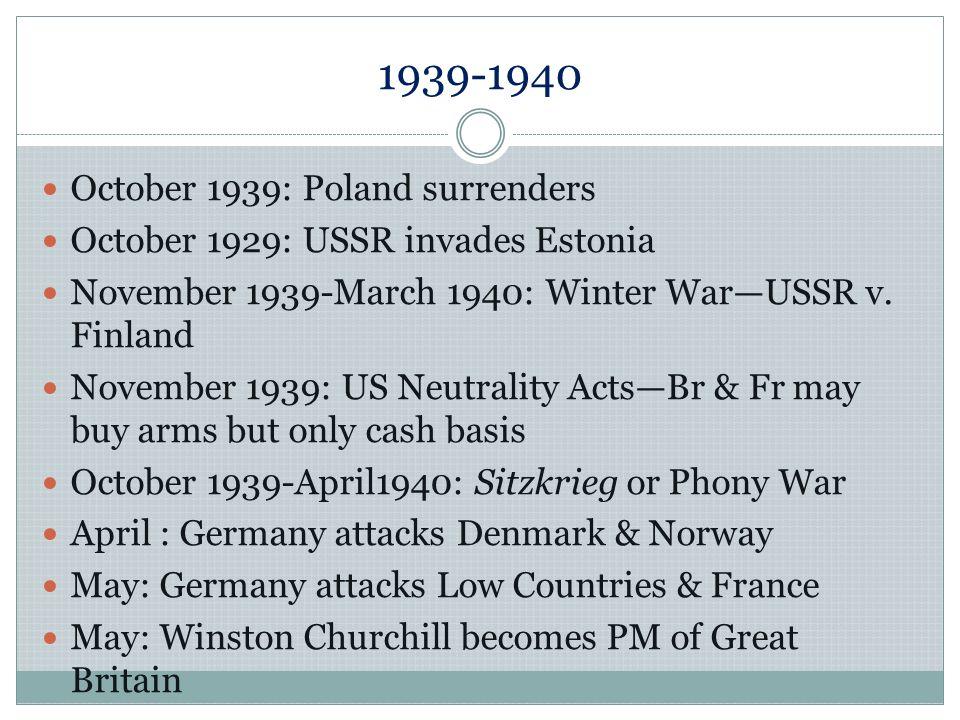 1939-1940 October 1939: Poland surrenders October 1929: USSR invades Estonia November 1939-March 1940: Winter WarUSSR v. Finland November 1939: US Neu