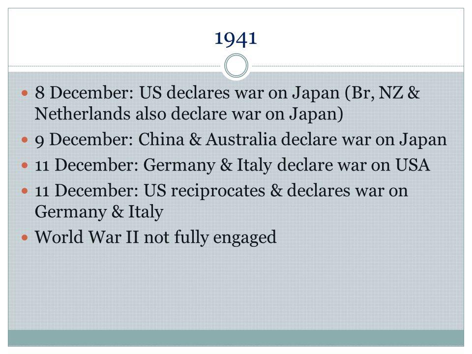 1941 8 December: US declares war on Japan (Br, NZ & Netherlands also declare war on Japan) 9 December: China & Australia declare war on Japan 11 Decem