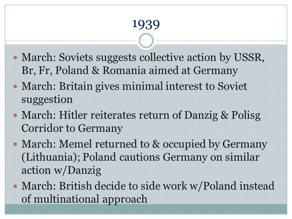 1939 March: Britain & France declare intention to support by Poland April: Franco wins Spanish Civil War April: Hitler issues Case Whiteplanned invasion of Poland April: USSR proposes 10 year alliance w/Br & Fr April: Hitler denounces the non-aggression pact w/Poland (1934) & Anglo-German Naval Agreement, demands return of Danzig, and declares Anglo- Polish Pact directed at Germany